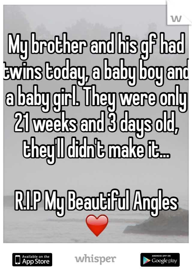 My brother and his gf had twins today, a baby boy and a baby girl. They were only 21 weeks and 3 days old, they'll didn't make it...   R.I.P My Beautiful Angles ❤️