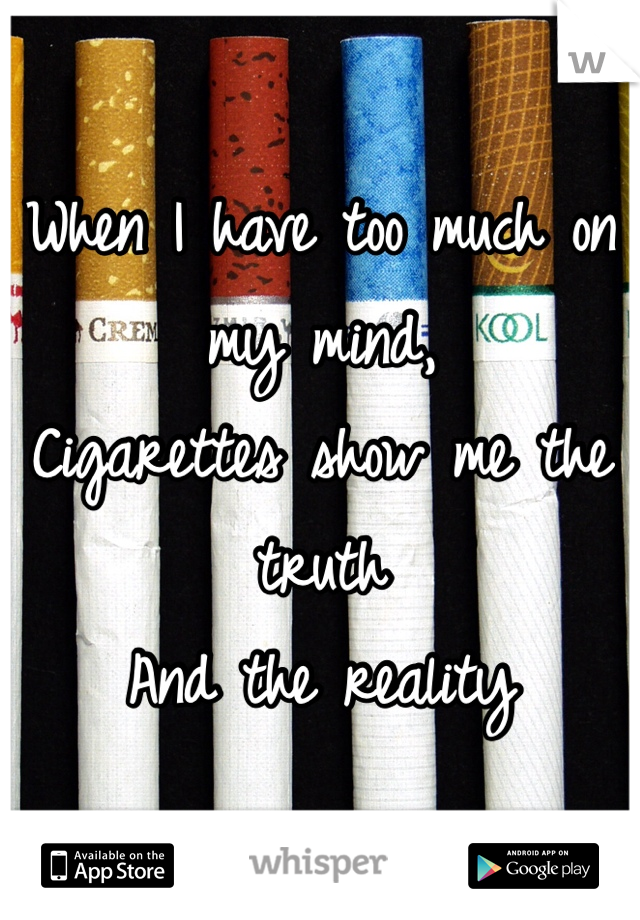 When I have too much on my mind, Cigarettes show me the truth  And the reality