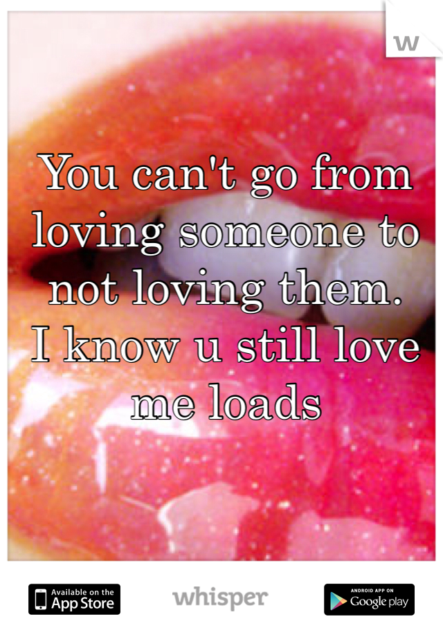 You can't go from loving someone to not loving them.  I know u still love me loads