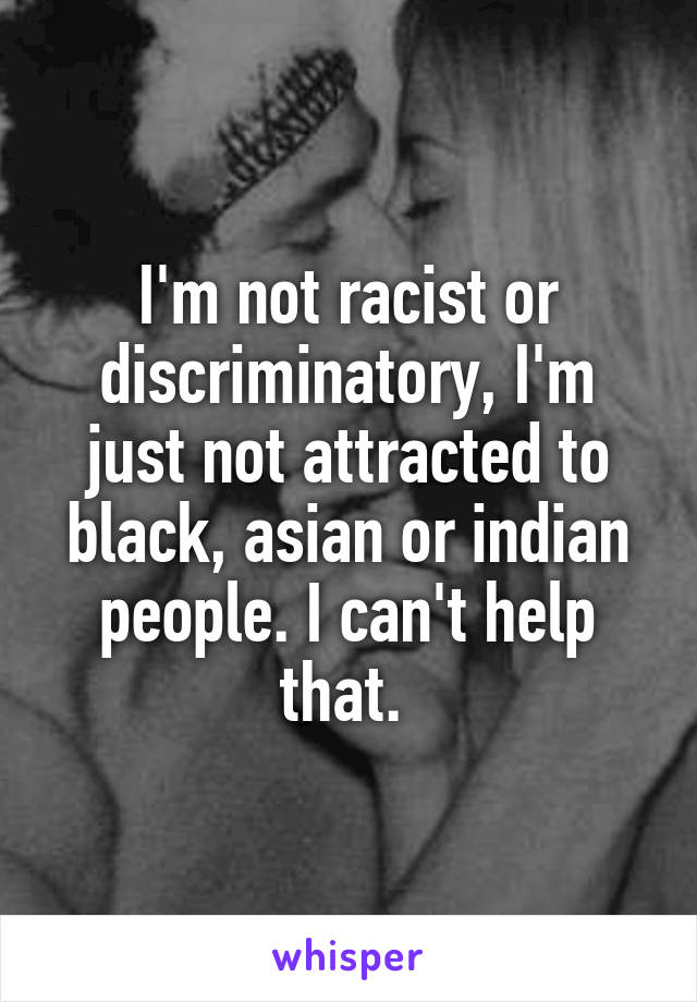 I'm not racist or discriminatory, I'm just not attracted to black, asian or indian people. I can't help that.