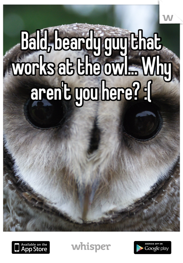 Bald, beardy guy that works at the owl... Why aren't you here? :(