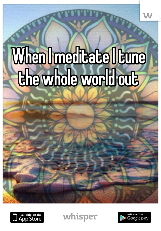 When I meditate I tune the whole world out