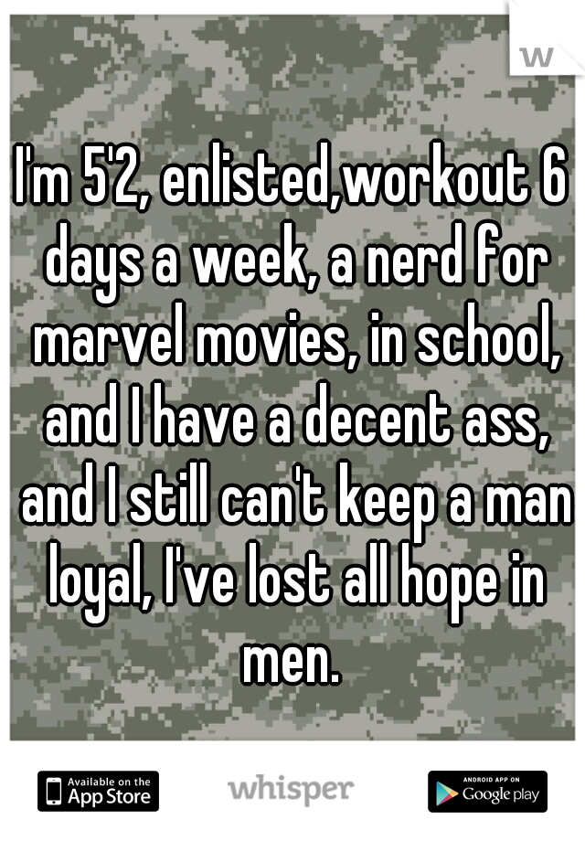 I'm 5'2, enlisted,workout 6 days a week, a nerd for marvel movies, in school, and I have a decent ass, and I still can't keep a man loyal, I've lost all hope in men.