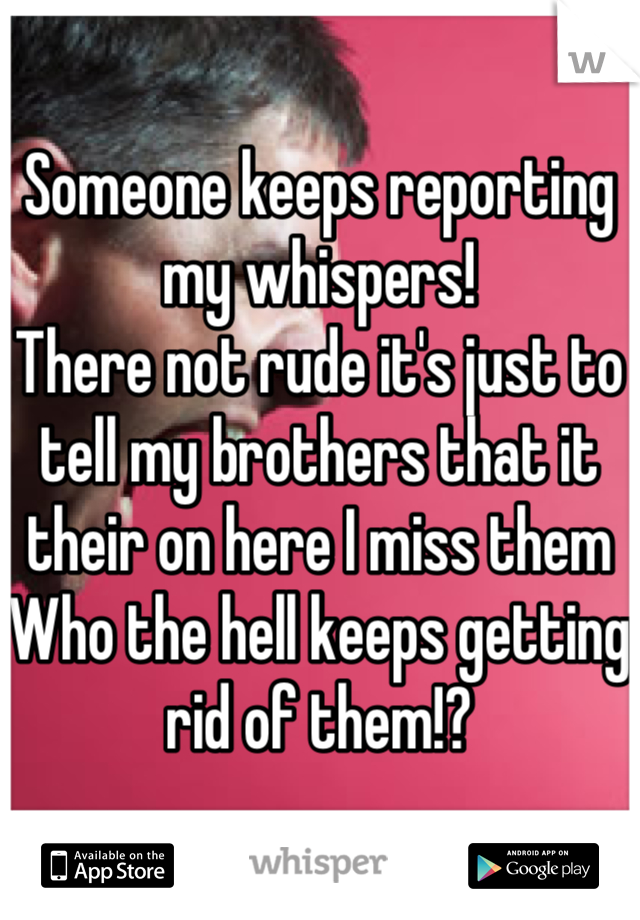 Someone keeps reporting my whispers! There not rude it's just to tell my brothers that it their on here I miss them Who the hell keeps getting rid of them!?