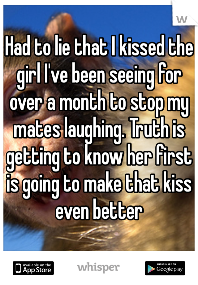 Had to lie that I kissed the girl I've been seeing for over a month to stop my mates laughing. Truth is getting to know her first is going to make that kiss even better
