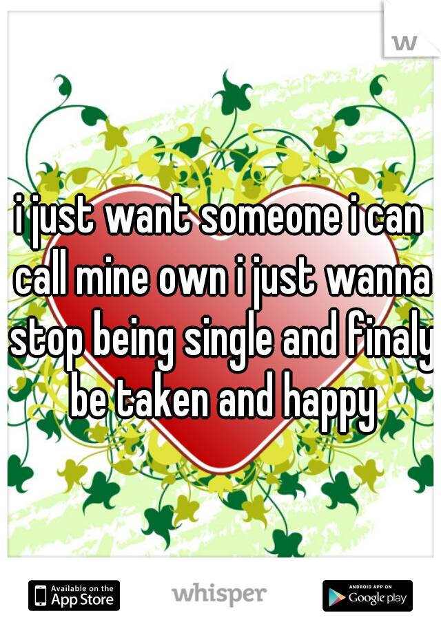 i just want someone i can call mine own i just wanna stop being single and finaly be taken and happy