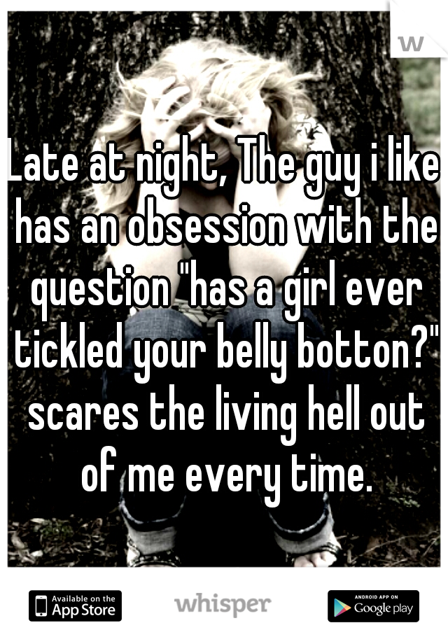 """Late at night, The guy i like has an obsession with the question """"has a girl ever tickled your belly botton?"""" scares the living hell out of me every time."""