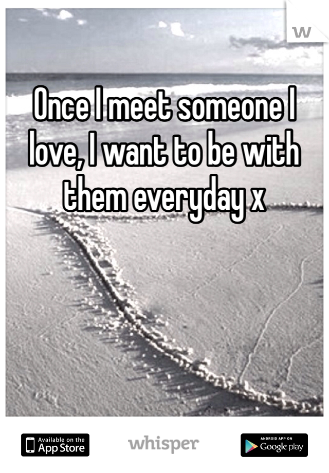 Once I meet someone I love, I want to be with them everyday x