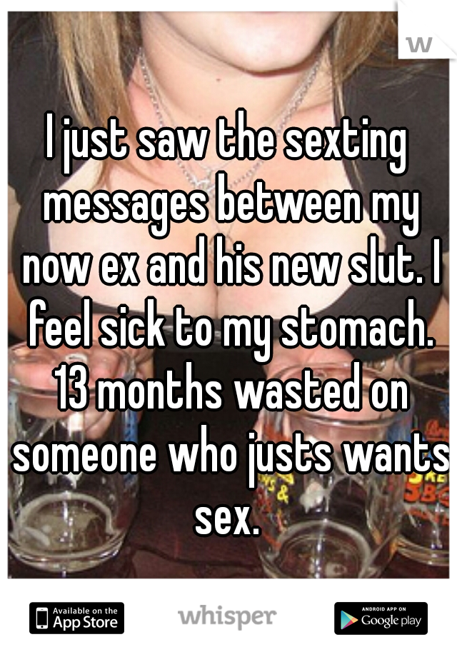 I just saw the sexting messages between my now ex and his new slut. I feel sick to my stomach. 13 months wasted on someone who justs wants sex.