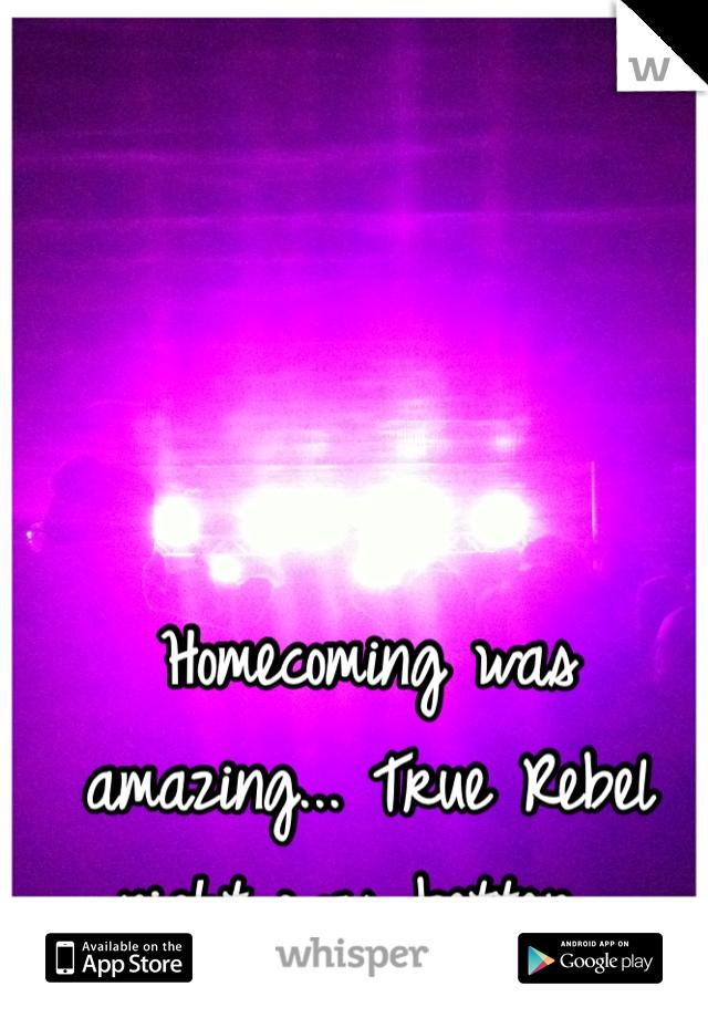 Homecoming was amazing... True Rebel night was better...