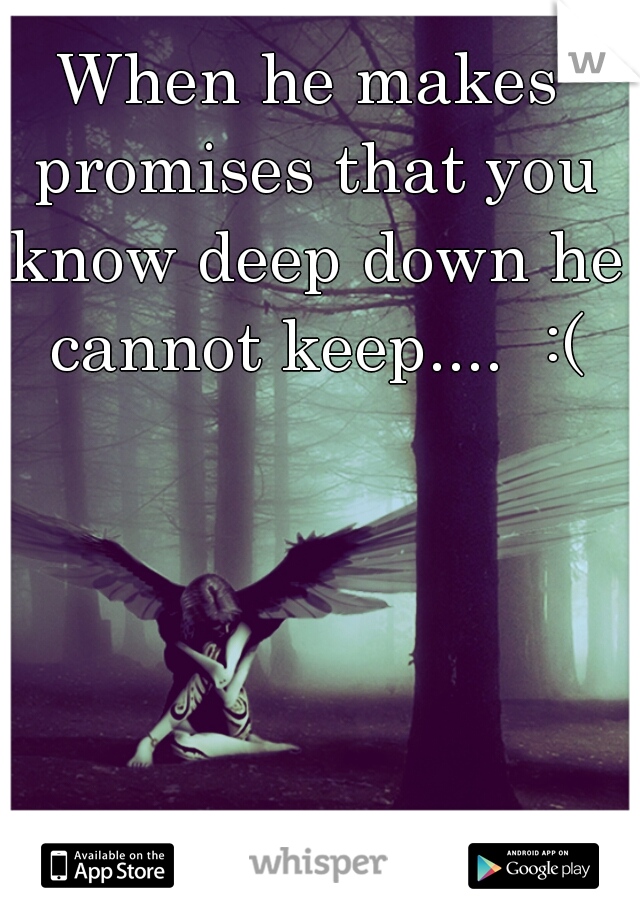 When he makes promises that you know deep down he cannot keep....  :(