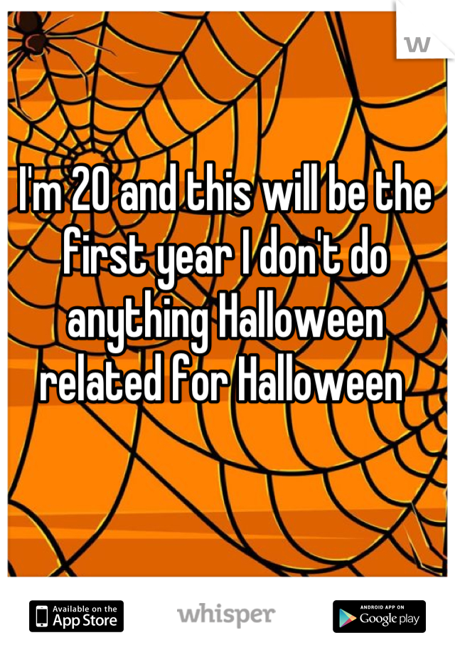 I'm 20 and this will be the first year I don't do anything Halloween related for Halloween