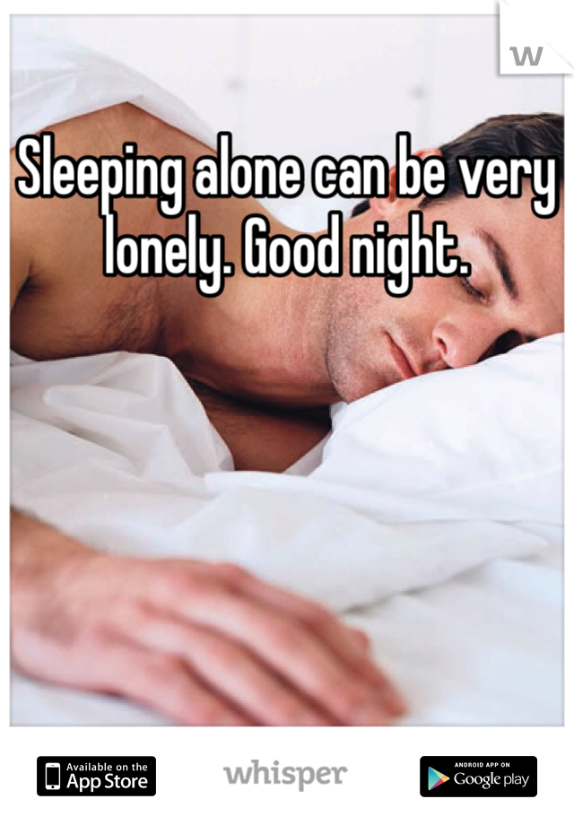 Sleeping alone can be very lonely. Good night.