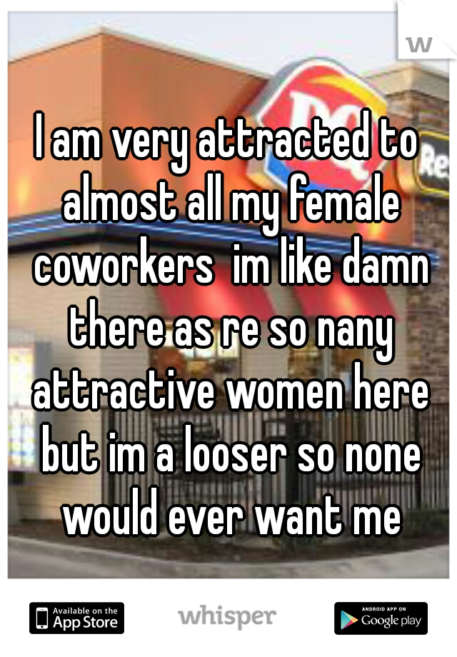 I am very attracted to almost all my female coworkers  im like damn there as re so nany attractive women here but im a looser so none would ever want me