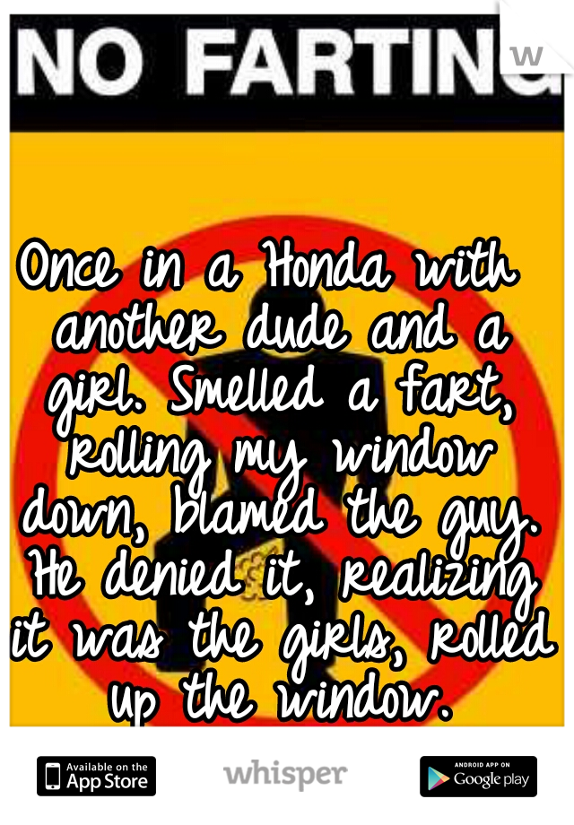 Once in a Honda with another dude and a girl. Smelled a fart, rolling my window down, blamed the guy. He denied it, realizing it was the girls, rolled up the window.