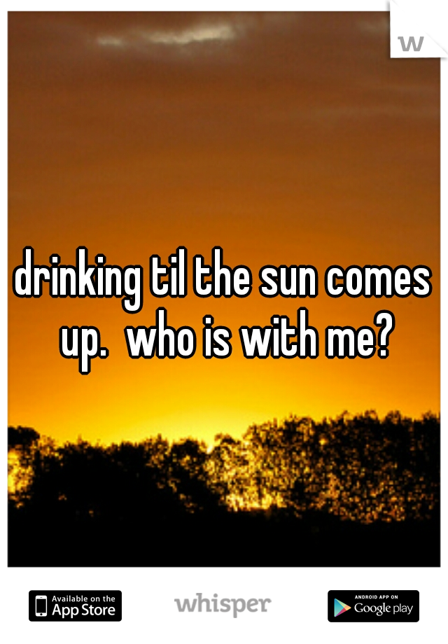 drinking til the sun comes up.  who is with me?