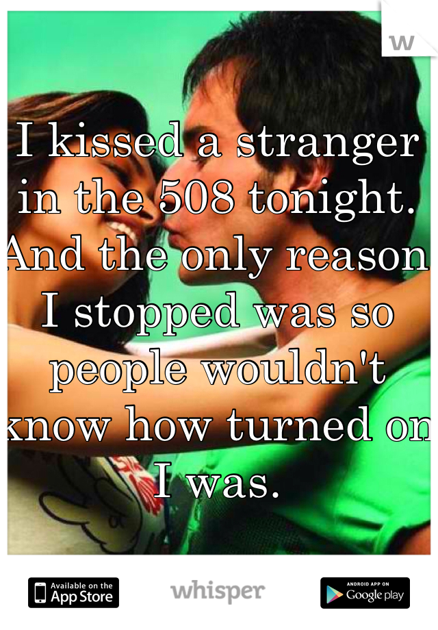 I kissed a stranger in the 508 tonight. And the only reason I stopped was so people wouldn't know how turned on I was.
