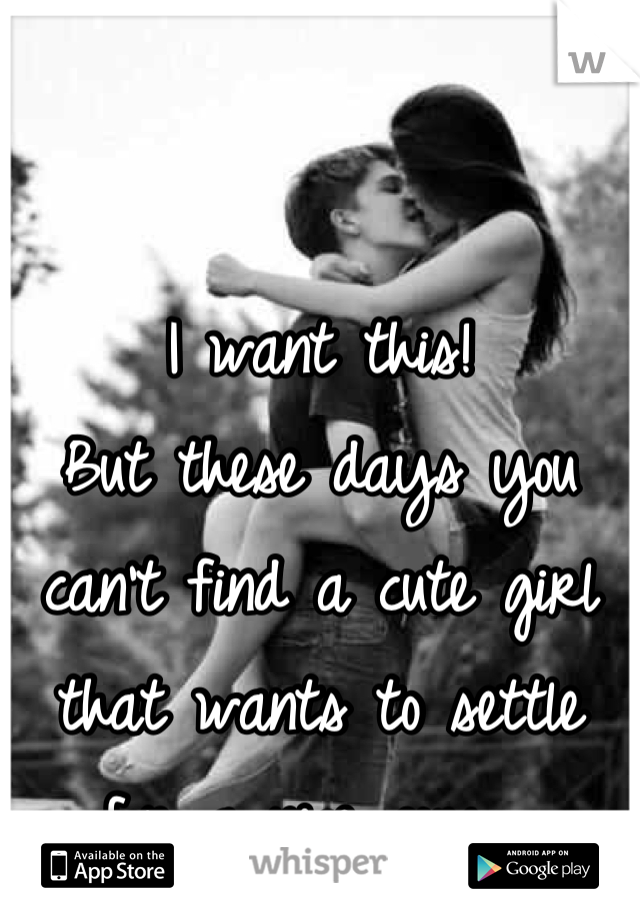 I want this! But these days you can't find a cute girl that wants to settle for a nice guy....