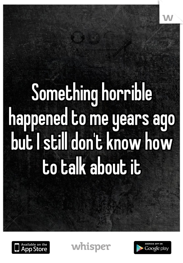 Something horrible happened to me years ago but I still don't know how to talk about it