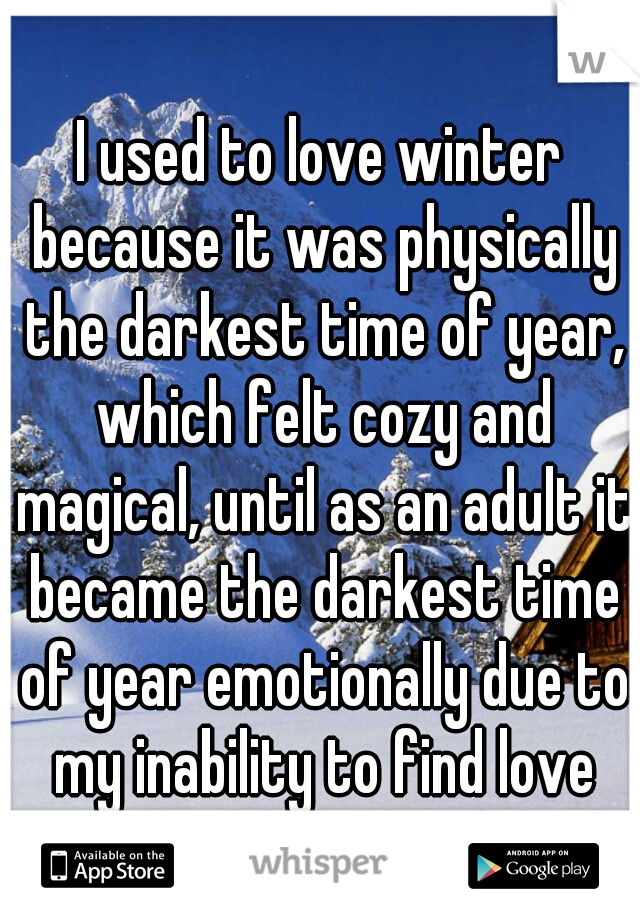 I used to love winter because it was physically the darkest time of year, which felt cozy and magical, until as an adult it became the darkest time of year emotionally due to my inability to find love