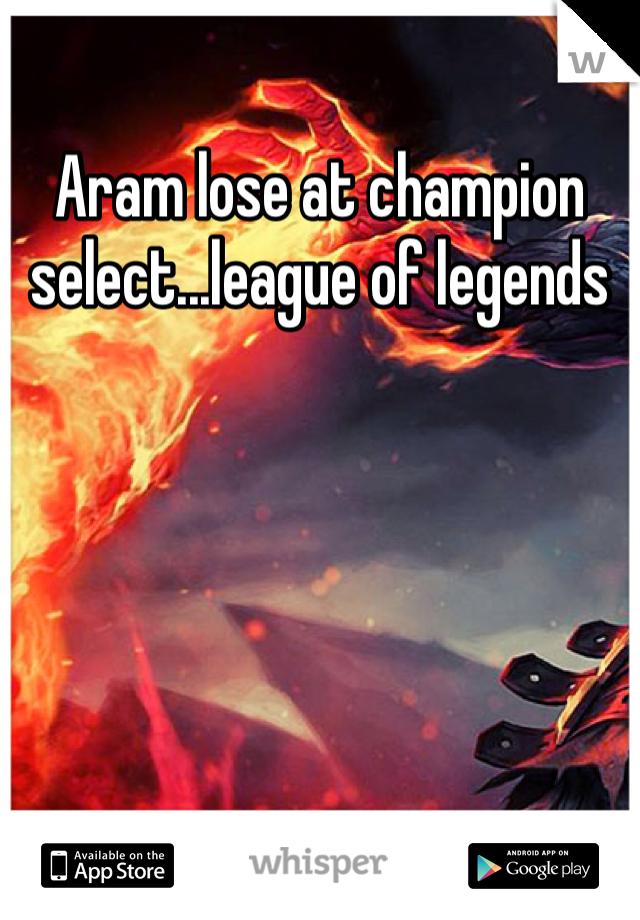 Aram lose at champion select...league of legends