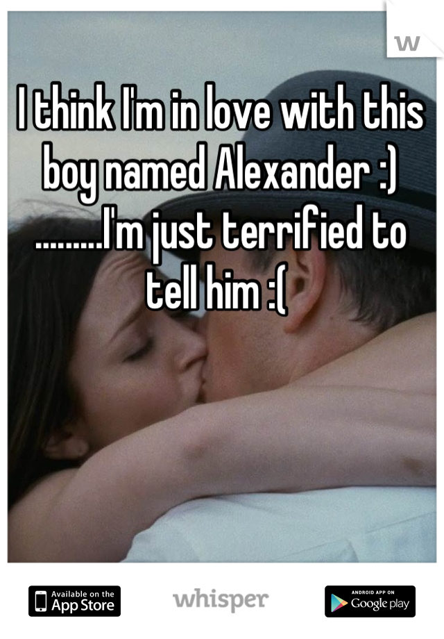 I think I'm in love with this boy named Alexander :) .........I'm just terrified to tell him :(