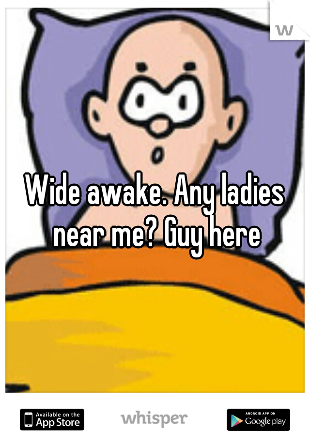 Wide awake. Any ladies near me? Guy here
