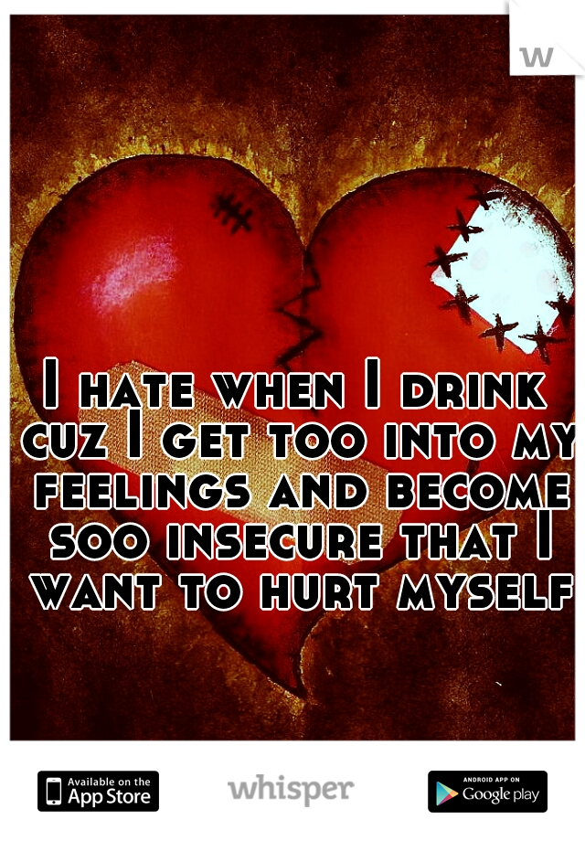 I hate when I drink cuz I get too into my feelings and become soo insecure that I want to hurt myself