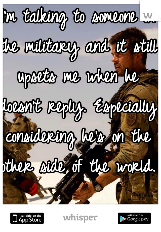 I'm talking to someone in the military and it still upsets me when he doesn't reply. Especially considering he's on the other side of the world.