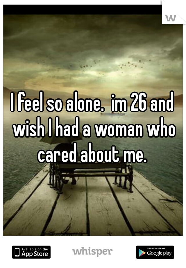 I feel so alone.  im 26 and wish I had a woman who cared about me.