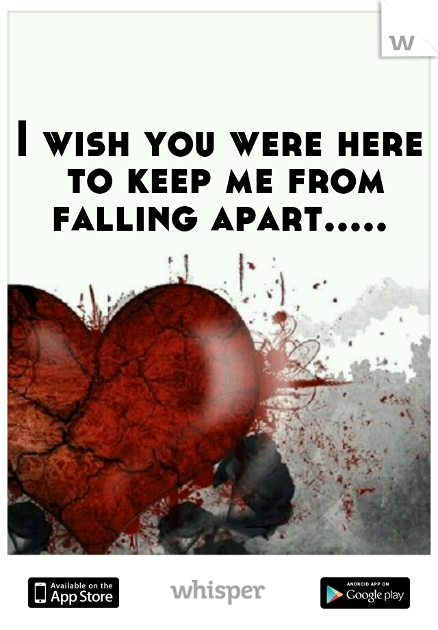 I wish you were here to keep me from falling apart.....