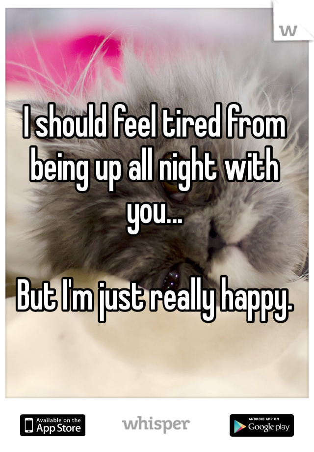 I should feel tired from being up all night with you...  But I'm just really happy.