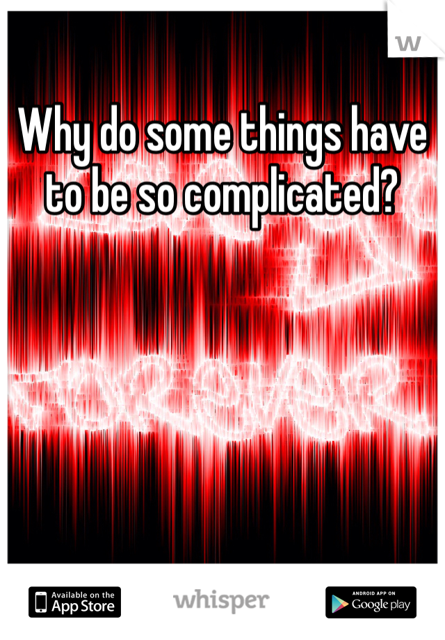 Why do some things have to be so complicated?