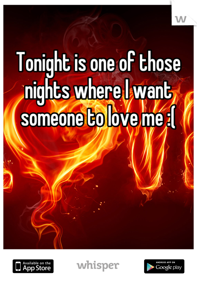 Tonight is one of those nights where I want someone to love me :(