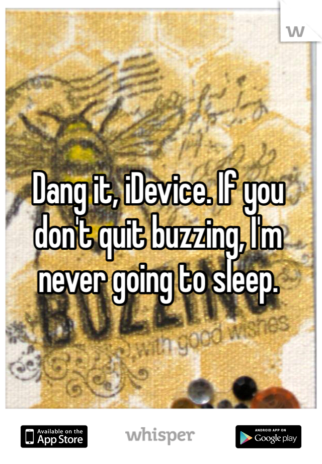 Dang it, iDevice. If you don't quit buzzing, I'm never going to sleep.