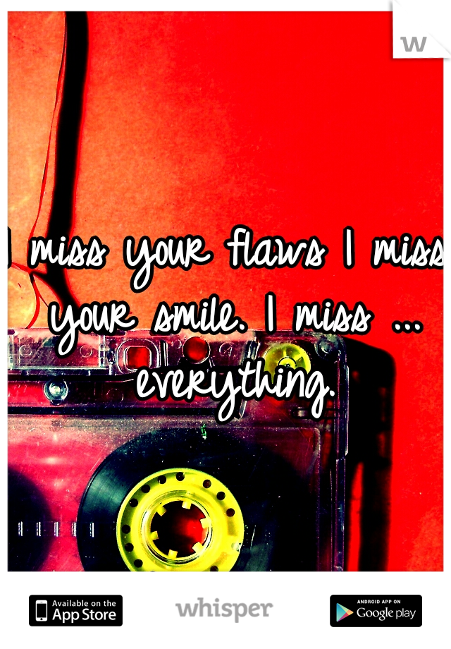 I miss your flaws I miss your smile. I miss ... everything.