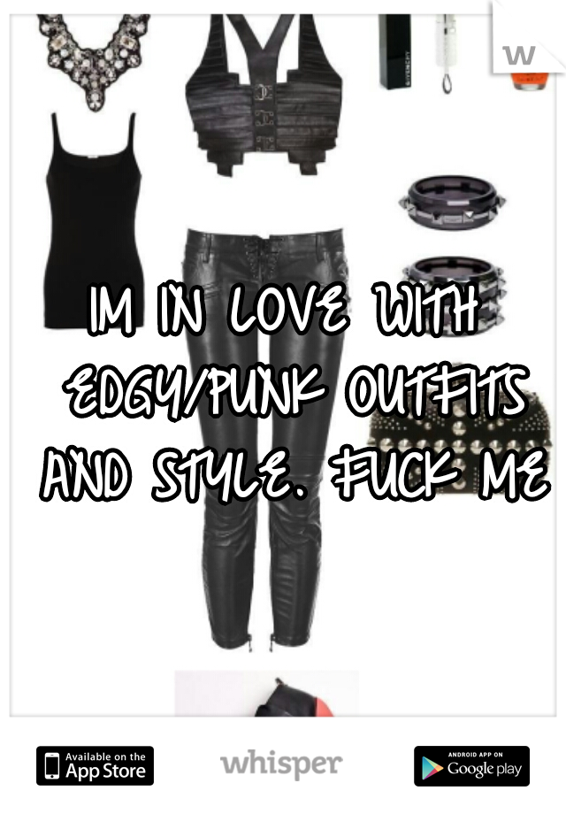 IM IN LOVE WITH EDGY/PUNK OUTFITS AND STYLE. FUCK ME