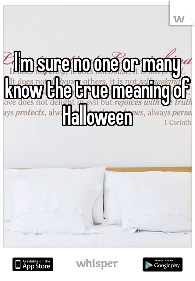 I'm sure no one or many know the true meaning of Halloween