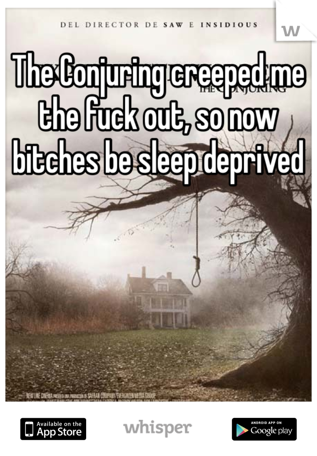 The Conjuring creeped me the fuck out, so now bitches be sleep deprived