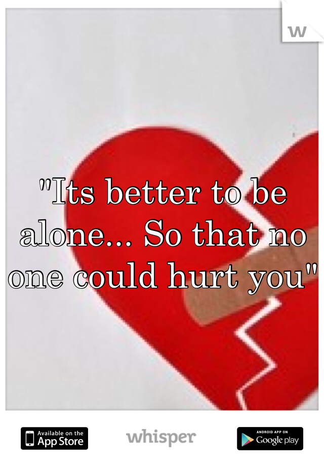 """Its better to be alone... So that no one could hurt you"""