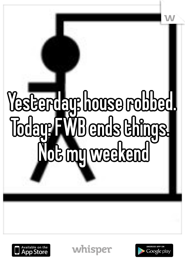 Yesterday: house robbed. Today: FWB ends things.   Not my weekend