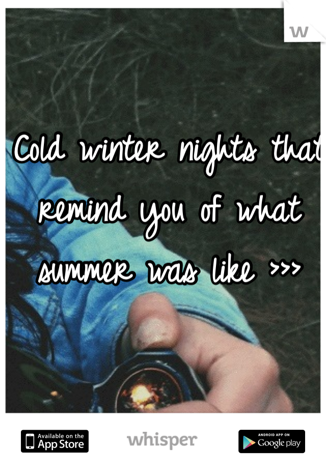 Cold winter nights that remind you of what summer was like >>>
