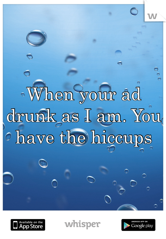When your ad drunk as I am. You have the hiccups