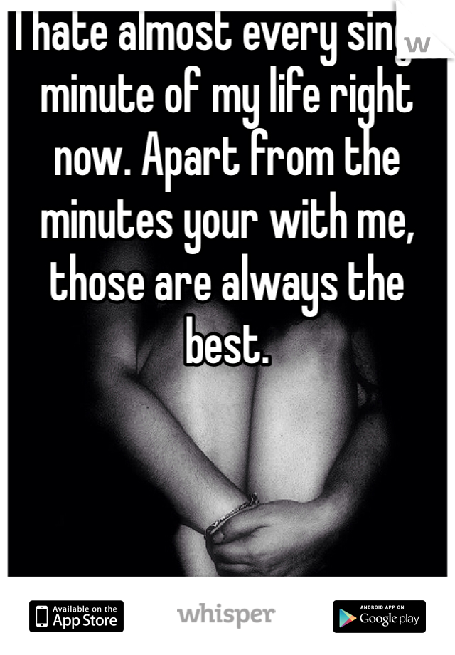 I hate almost every single minute of my life right now. Apart from the minutes your with me, those are always the best.