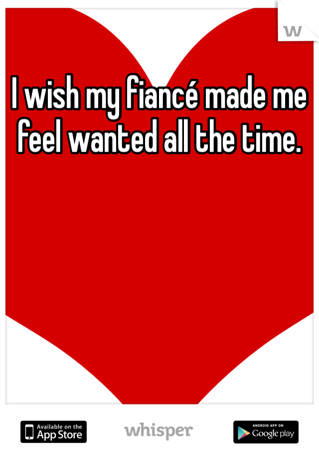 I wish my fiancé made me feel wanted all the time.
