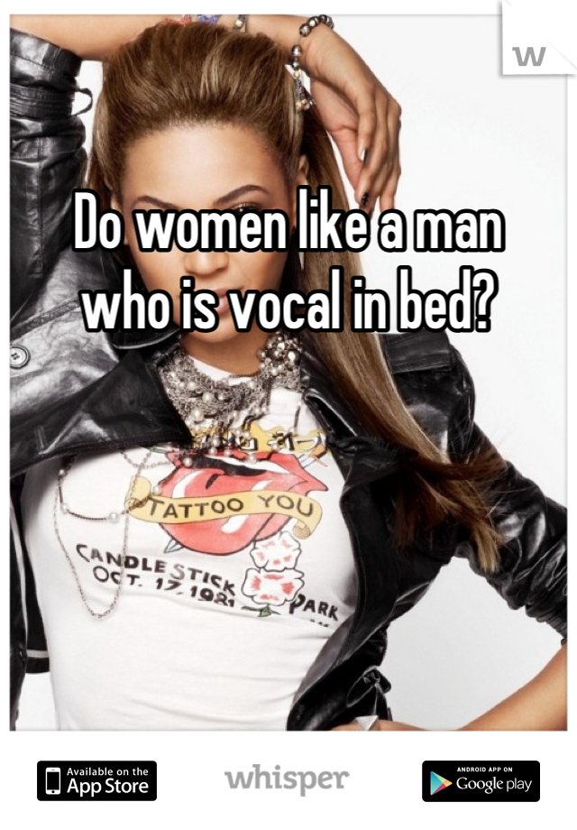 Do women like a man  who is vocal in bed?