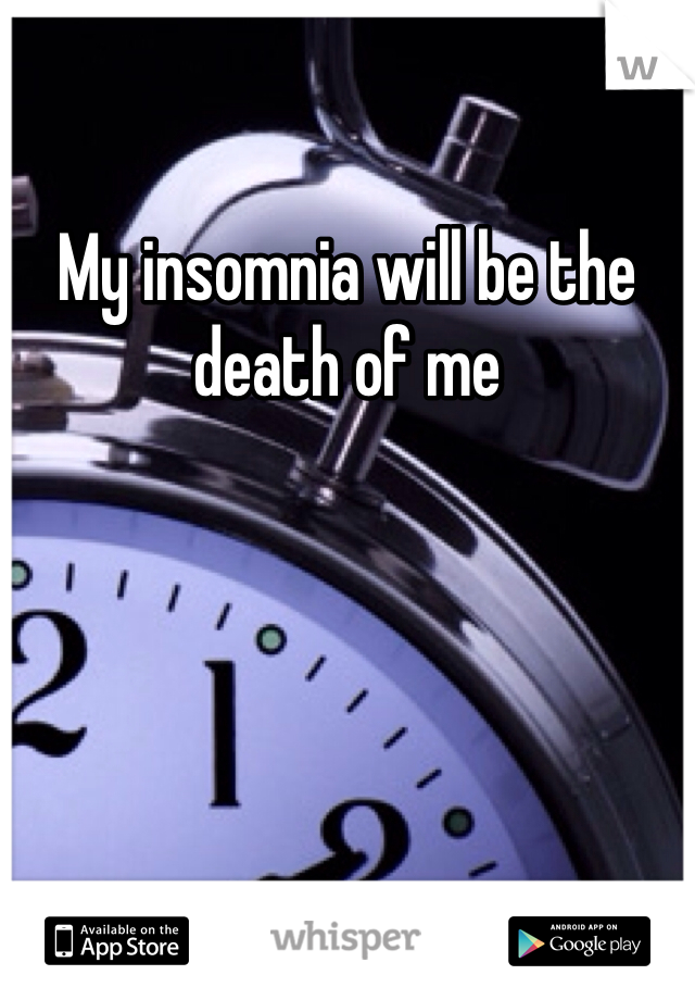 My insomnia will be the death of me