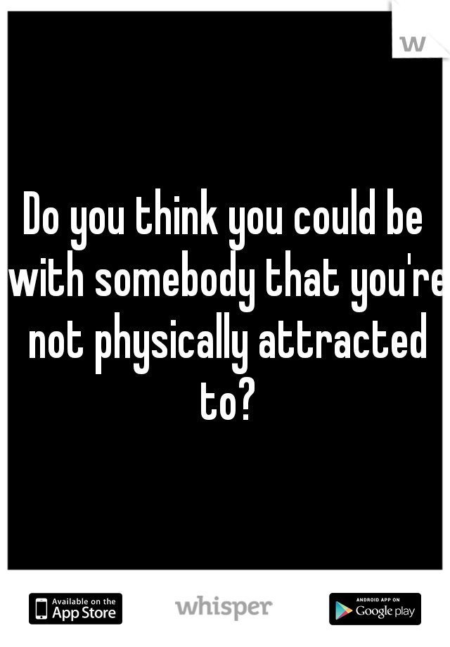Do you think you could be with somebody that you're not physically attracted to?