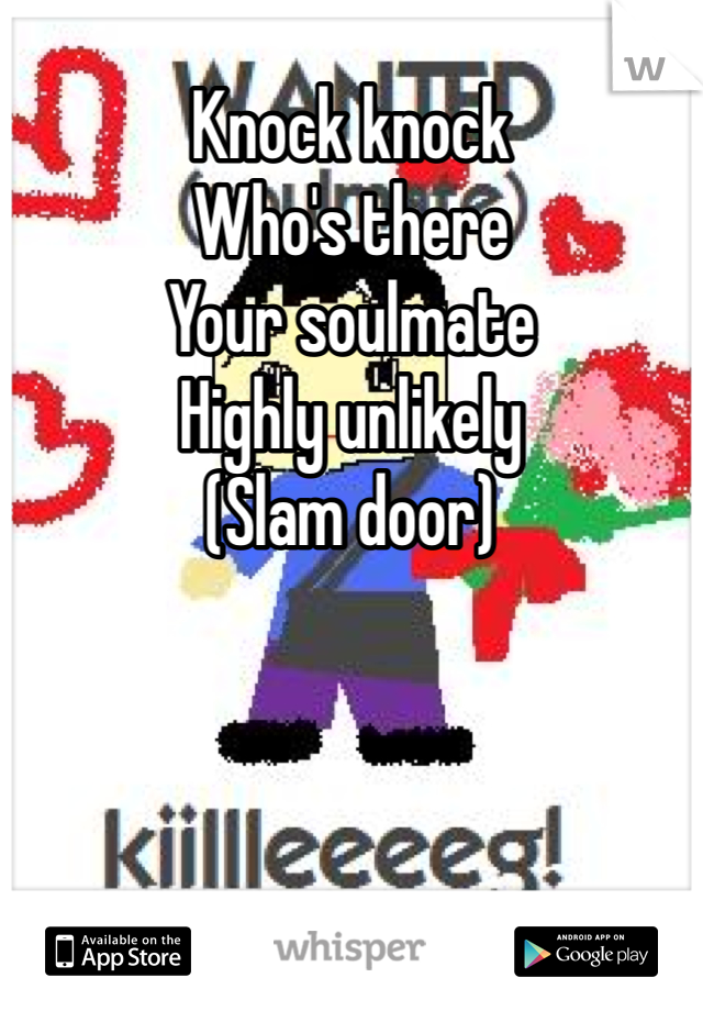 Knock knock  Who's there Your soulmate Highly unlikely  (Slam door)