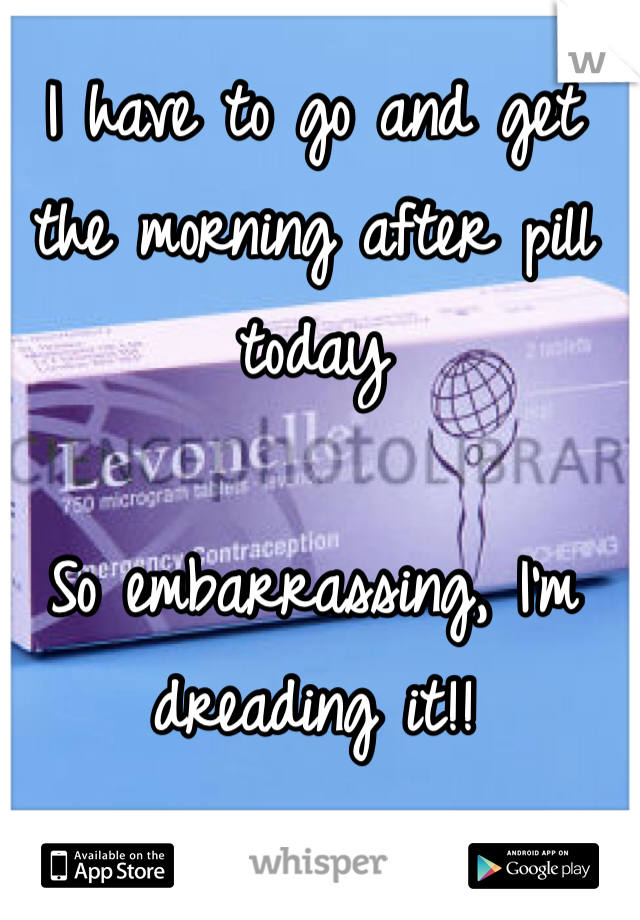 I have to go and get the morning after pill today  So embarrassing, I'm dreading it!!